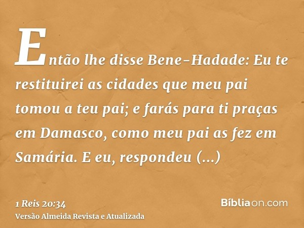 Então lhe disse Bene-Hadade: Eu te restituirei as cidades que meu pai tomou a teu pai; e farás para ti praças em Damasco, como meu pai as fez em Samária. E eu,