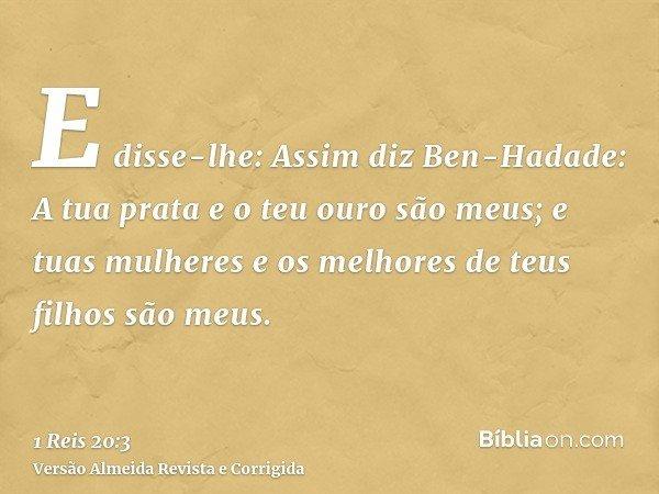 E disse-lhe: Assim diz Ben-Hadade: A tua prata e o teu ouro são meus; e tuas mulheres e os melhores de teus filhos são meus.