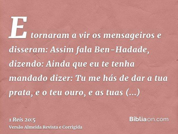E tornaram a vir os mensageiros e disseram: Assim fala Ben-Hadade, dizendo: Ainda que eu te tenha mandado dizer: Tu me hás de dar a tua prata, e o teu ouro, e a