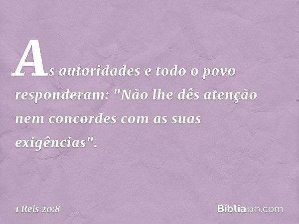 """As autoridades e todo o povo responderam: """"Não lhe dês atenção nem concordes com as suas exigências"""". -- 1 Reis 20:8"""