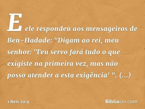 """E ele respondeu aos mensageiros de Ben-Hadade: """"Digam ao rei, meu senhor: 'Teu servo fará tudo o que exigiste na primeira vez, mas não posso atender a esta exig"""