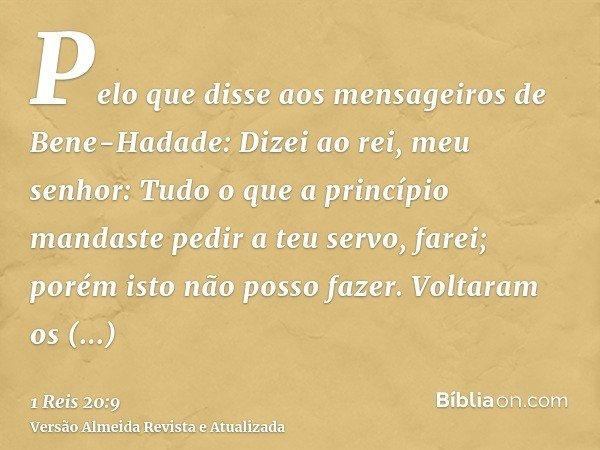 Pelo que disse aos mensageiros de Bene-Hadade: Dizei ao rei, meu senhor: Tudo o que a princípio mandaste pedir a teu servo, farei; porém isto não posso fazer. V