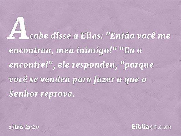 """Acabe disse a Elias: """"Então você me encontrou, meu inimigo!"""" """"Eu o encontrei"""", ele respondeu, """"porque você se vendeu para fazer o que o Senhor reprova. -- 1 Rei"""