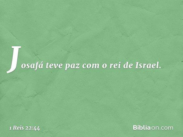 Josafá teve paz com o rei de Israel. -- 1 Reis 22:44