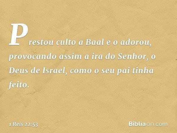 Prestou culto a Baal e o adorou, provocando assim a ira do Senhor, o Deus de Israel, como o seu pai tinha feito. -- 1 Reis 22:53