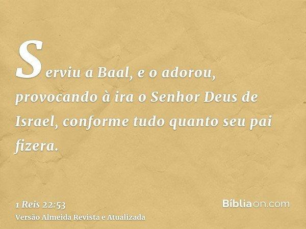 Serviu a Baal, e o adorou, provocando à ira o Senhor Deus de Israel, conforme tudo quanto seu pai fizera.