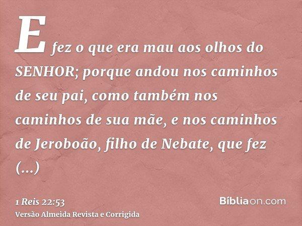 E fez o que era mau aos olhos do SENHOR; porque andou nos caminhos de seu pai, como também nos caminhos de sua mãe, e nos caminhos de Jeroboão, filho de Nebate,