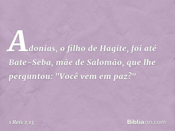 Adonias, o filho de Hagite, foi até Bate-Seba, mãe de Salomão, que lhe perguntou:
