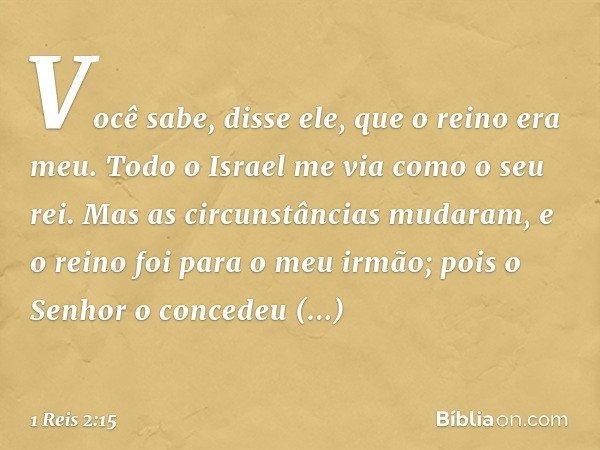 """""""Você sabe"""", disse ele, """"que o reino era meu. Todo o Israel me via como o seu rei. Mas as circunstâncias mudaram, e o reino foi para o meu irmão; pois o Senhor"""