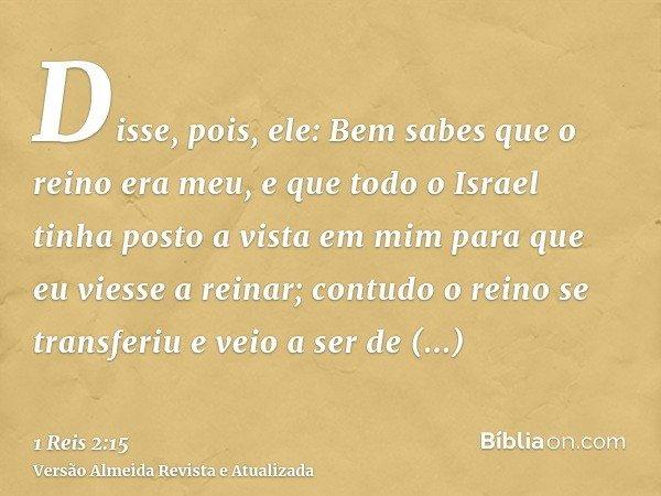 Disse, pois, ele: Bem sabes que o reino era meu, e que todo o Israel tinha posto a vista em mim para que eu viesse a reinar; contudo o reino se transferiu e vei