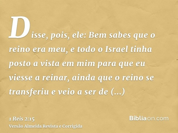 Disse, pois, ele: Bem sabes que o reino era meu, e todo o Israel tinha posto a vista em mim para que eu viesse a reinar, ainda que o reino se transferiu e veio