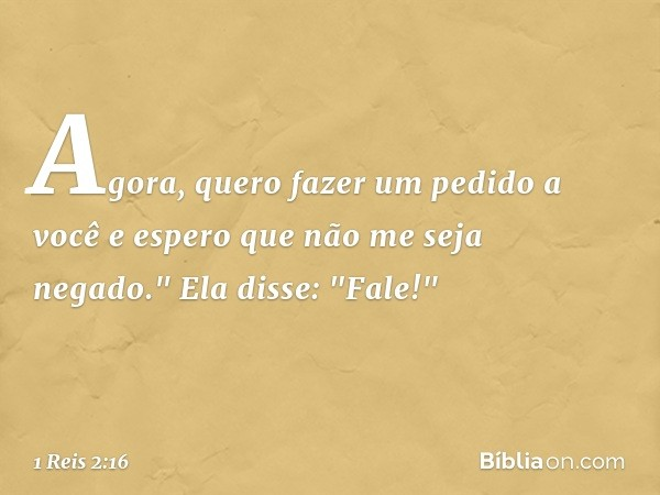 """Agora, quero fazer um pedido a você e espero que não me seja negado."""" Ela disse: """"Fale!"""" -- 1 Reis 2:16"""
