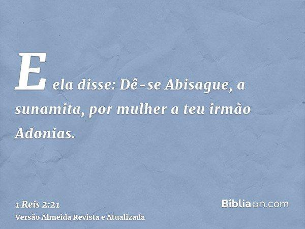 E ela disse: Dê-se Abisague, a sunamita, por mulher a teu irmão Adonias.