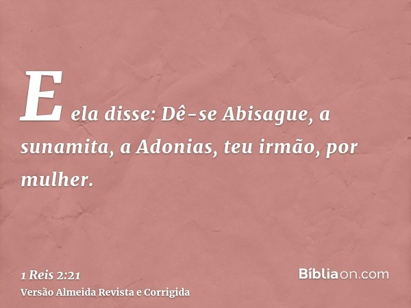 E ela disse: Dê-se Abisague, a sunamita, a Adonias, teu irmão, por mulher.