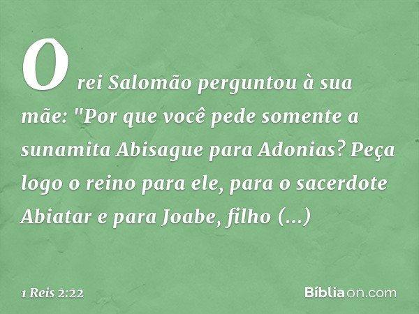 """O rei Salomão perguntou à sua mãe: """"Por que você pede somente a sunamita Abisague para Adonias? Peça logo o reino para ele, para o sacerdote Abiatar e para Joab"""