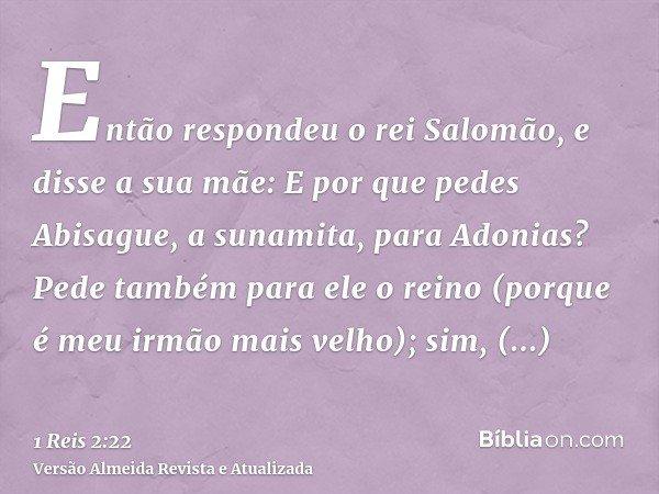 Então respondeu o rei Salomão, e disse a sua mãe: E por que pedes Abisague, a sunamita, para Adonias? Pede também para ele o reino (porque é meu irmão mais velh