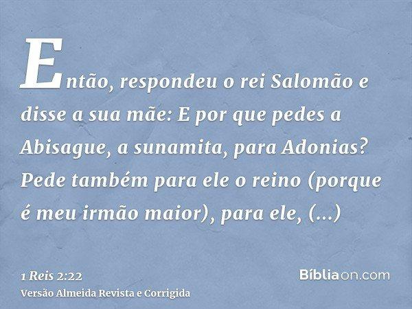 Então, respondeu o rei Salomão e disse a sua mãe: E por que pedes a Abisague, a sunamita, para Adonias? Pede também para ele o reino (porque é meu irmão maior),