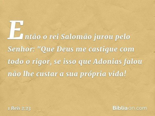 """Então o rei Salomão jurou pelo Senhor: """"Que Deus me castigue com todo o rigor, se isso que Adonias falou não lhe custar a sua própria vida! -- 1 Reis 2:23"""