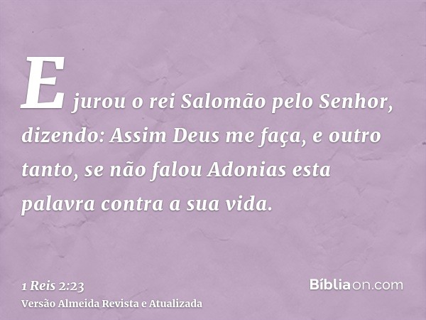 E jurou o rei Salomão pelo Senhor, dizendo: Assim Deus me faça, e outro tanto, se não falou Adonias esta palavra contra a sua vida.