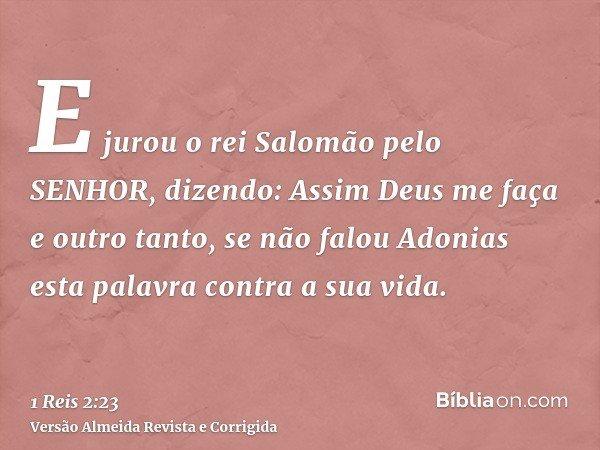 E jurou o rei Salomão pelo SENHOR, dizendo: Assim Deus me faça e outro tanto, se não falou Adonias esta palavra contra a sua vida.