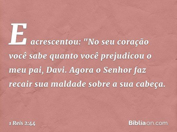 """E acrescentou: """"No seu coração você sabe quanto você prejudicou o meu pai, Davi. Agora o Senhor faz recair sua maldade sobre a sua cabeça. -- 1 Reis 2:44"""