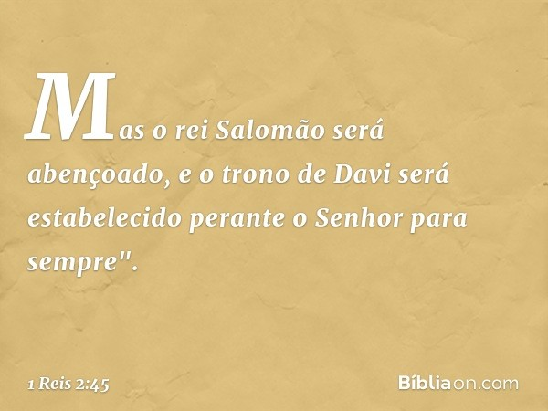 """Mas o rei Salomão será abençoado, e o trono de Davi será estabelecido perante o Senhor para sempre"""". -- 1 Reis 2:45"""