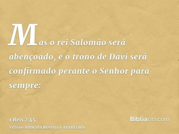 Mas o rei Salomão será abençoado, e o trono de Davi será confirmado perante o Senhor para sempre: