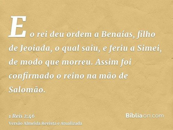 E o rei deu ordem a Benaías, filho de Jeoiada, o qual saiu, e feriu a Simei, de modo que morreu. Assim foi confirmado o reino na mão de Salomão.