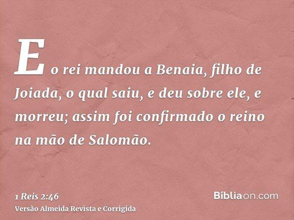 E o rei mandou a Benaia, filho de Joiada, o qual saiu, e deu sobre ele, e morreu; assim foi confirmado o reino na mão de Salomão.