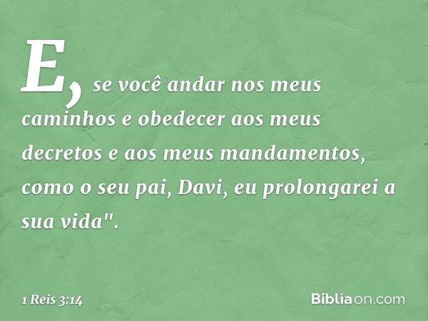 """E, se você andar nos meus caminhos e obedecer aos meus decretos e aos meus mandamentos, como o seu pai, Davi, eu prolongarei a sua vida"""". -- 1 Reis 3:14"""