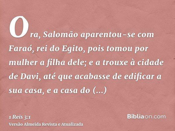 Ora, Salomão aparentou-se com Faraó, rei do Egito, pois tomou por mulher a filha dele; e a trouxe à cidade de Davi, até que acabasse de edificar a sua casa, e a