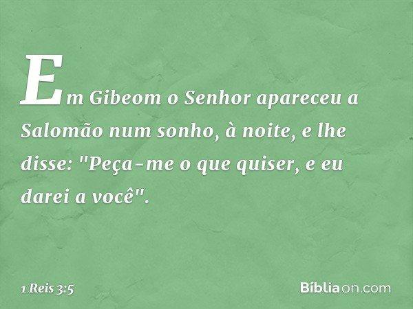Em Gibeom o Senhor apareceu a Salomão num sonho, à noite, e lhe disse: