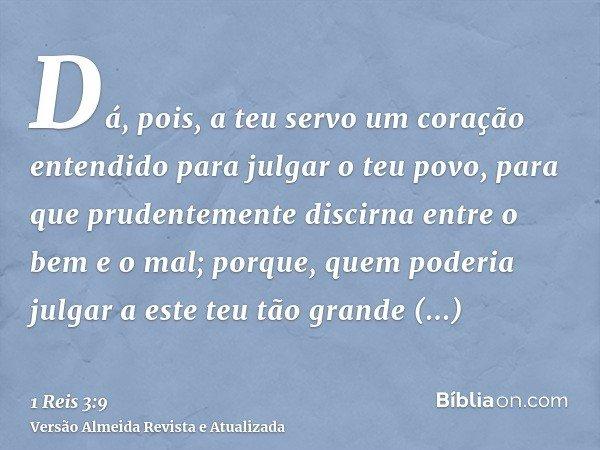 Dá, pois, a teu servo um coração entendido para julgar o teu povo, para que prudentemente discirna entre o bem e o mal; porque, quem poderia julgar a este teu t