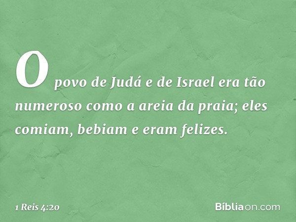 O povo de Judá e de Israel era tão numeroso como a areia da praia; eles comiam, bebiam e eram felizes. -- 1 Reis 4:20