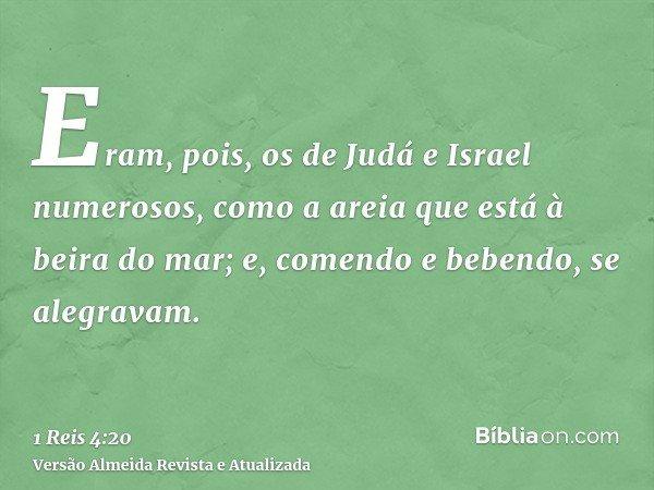 Eram, pois, os de Judá e Israel numerosos, como a areia que está à beira do mar; e, comendo e bebendo, se alegravam.