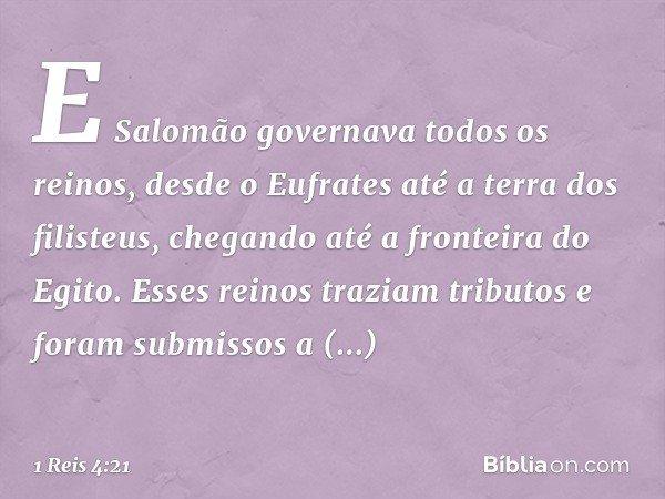 E Salomão governava todos os reinos, desde o Eufrates até a terra dos filisteus, chegando até a fronteira do Egito. Esses reinos traziam tributos e foram submis