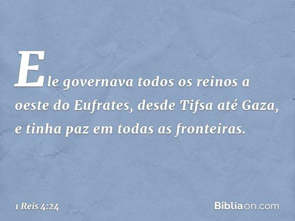 Ele governava todos os reinos a oeste do Eufrates, desde Tifsa até Gaza, e tinha paz em todas as fronteiras. -- 1 Reis 4:24