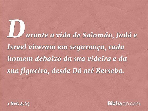 Durante a vida de Salomão, Judá e Israel viveram em segurança, cada homem debaixo da sua videira e da sua figueira, desde Dã até Berseba. -- 1 Reis 4:25