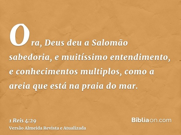 Ora, Deus deu a Salomão sabedoria, e muitíssimo entendimento, e conhecimentos multiplos, como a areia que está na praia do mar.