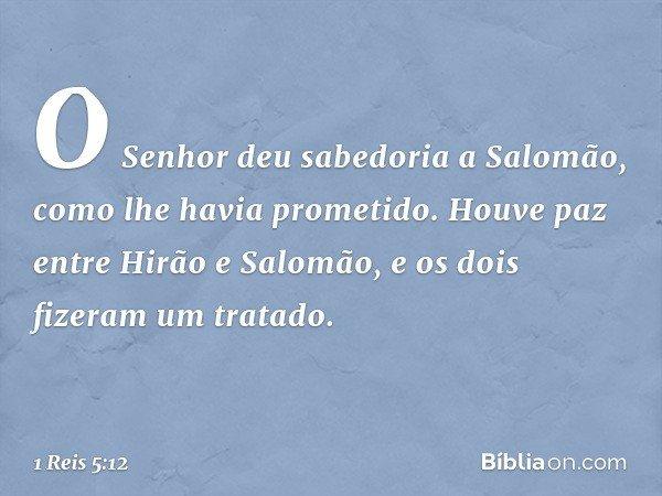 O Senhor deu sabedoria a Salomão, como lhe havia prometido. Houve paz entre Hirão e Salomão, e os dois fizeram um tratado. -- 1 Reis 5:12