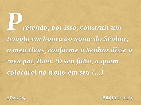 Pretendo, por isso, construir um templo em honra ao nome do Senhor, o meu Deus, conforme o Senhor disse a meu pai, Davi: 'O seu filho, a quem colocarei no tron
