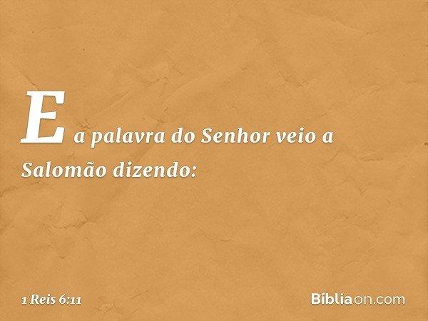 E a palavra do Senhor veio a Salomão dizendo: -- 1 Reis 6:11