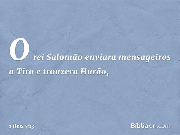 O rei Salomão enviara mensageiros a Tiro e trouxera Hurão, -- 1 Reis 7:13