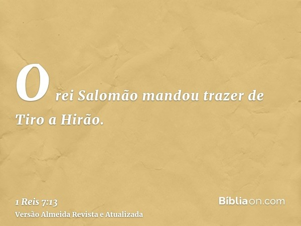 O rei Salomão mandou trazer de Tiro a Hirão.