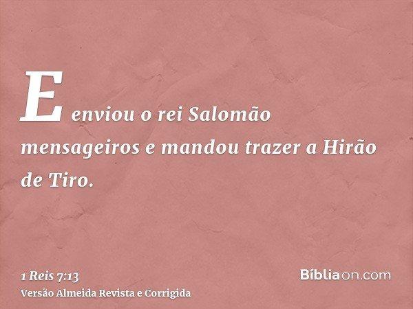 E enviou o rei Salomão mensageiros e mandou trazer a Hirão de Tiro.