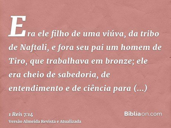 Era ele filho de uma viúva, da tribo de Naftali, e fora seu pai um homem de Tiro, que trabalhava em bronze; ele era cheio de sabedoria, de entendimento e de ciê