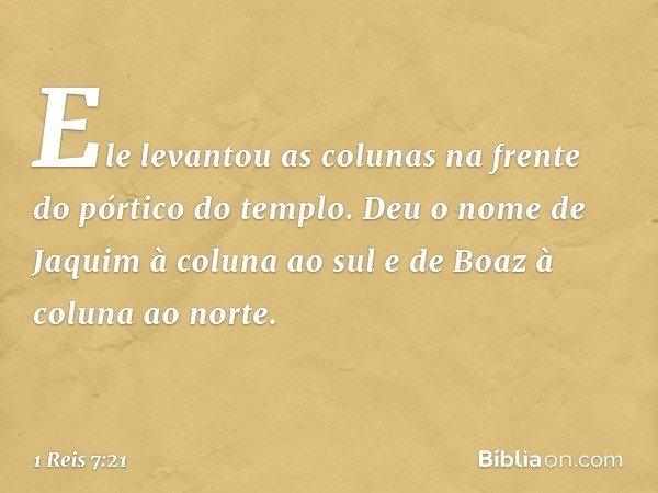 Ele levantou as colunas na frente do pórtico do templo. Deu o nome de Jaquim à coluna ao sul e de Boaz à coluna ao norte. -- 1 Reis 7:21