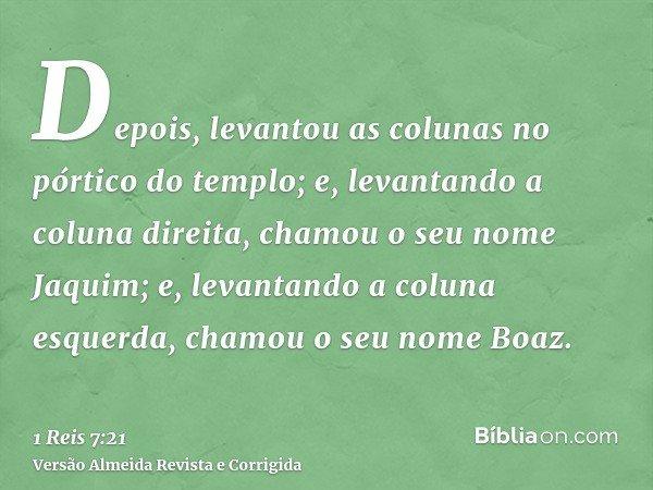 Depois, levantou as colunas no pórtico do templo; e, levantando a coluna direita, chamou o seu nome Jaquim; e, levantando a coluna esquerda, chamou o seu nome B