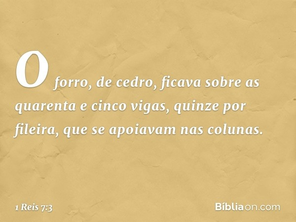 O forro, de cedro, ficava sobre as quarenta e cinco vigas, quinze por fileira, que se apoiavam nas colunas. -- 1 Reis 7:3
