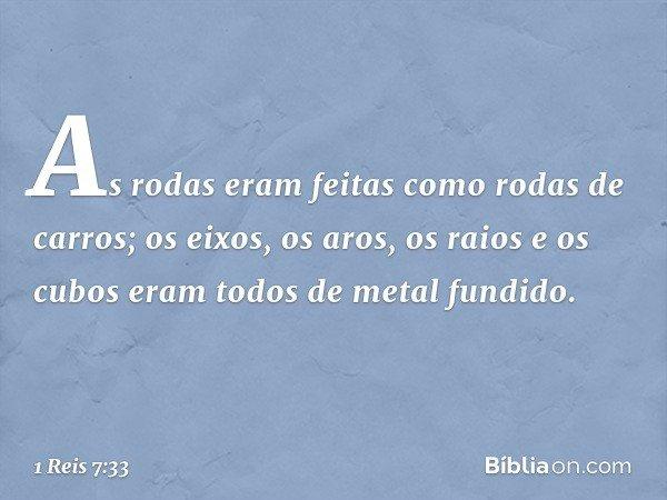 As rodas eram feitas como rodas de carros; os eixos, os aros, os raios e os cubos eram todos de metal fundido. -- 1 Reis 7:33